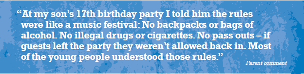 "Snippet from Party Rules booklet. White text on blue backround: ""At my son's 17th birthday party I told him the rules were like a music festival: No backpacks or bags of alcohol. No illegal drugs or cigarettes. No pass outs - if guests left the party they weren't allowed back in. Most of the young people understood those rules."" - Parent Comment"